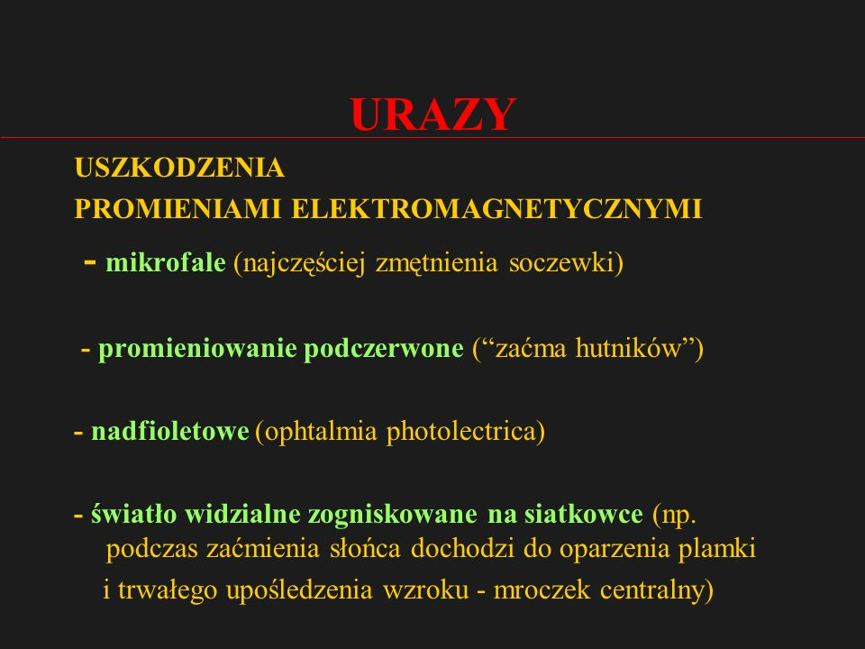 URAZY USZKODZENIA PROMIENIAMI ELEKTROMAGNETYCZNYMI - mikrofale (najczęściej zmętnienia soczewki) - promieniowanie podczerwone ( zaćma hutników ) - nadfioletowe (ophtalmia photolectrica) - światło widzialne zogniskowane na siatkowce (np.