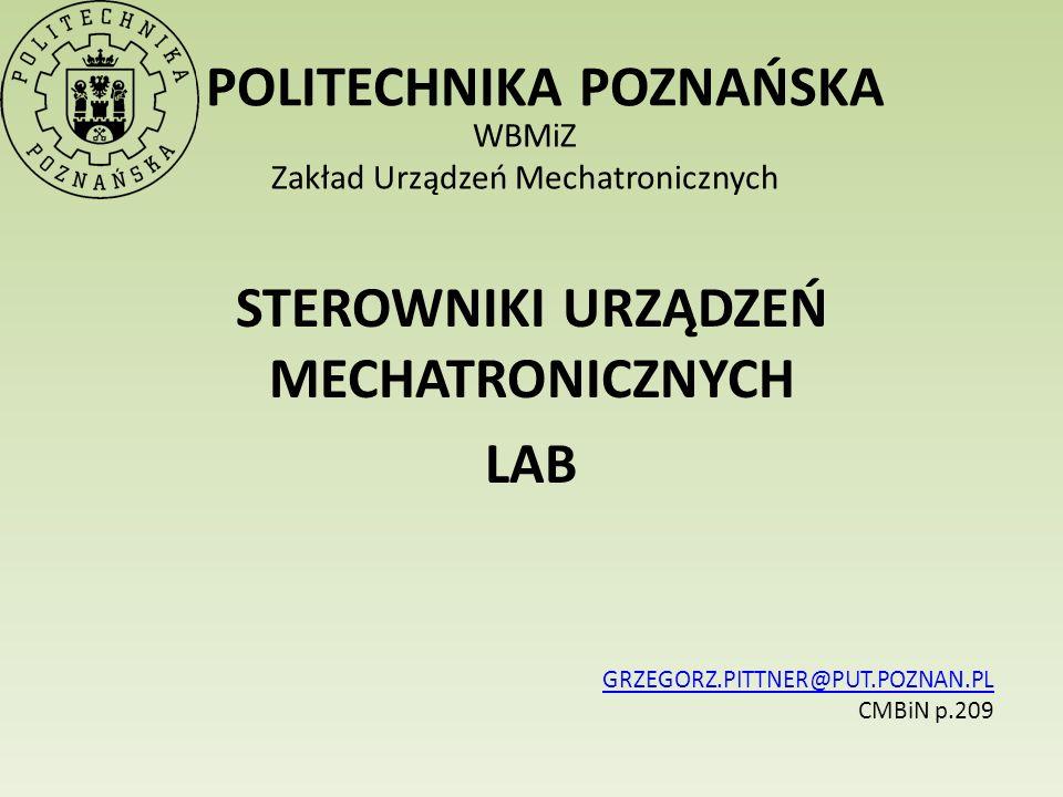 POLITECHNIKA POZNAŃSKA WBMiZ Zakład Urządzeń Mechatronicznych STEROWNIKI URZĄDZEŃ MECHATRONICZNYCH LAB GRZEGORZ.PITTNER@PUT.POZNAN.PL CMBiN p.209