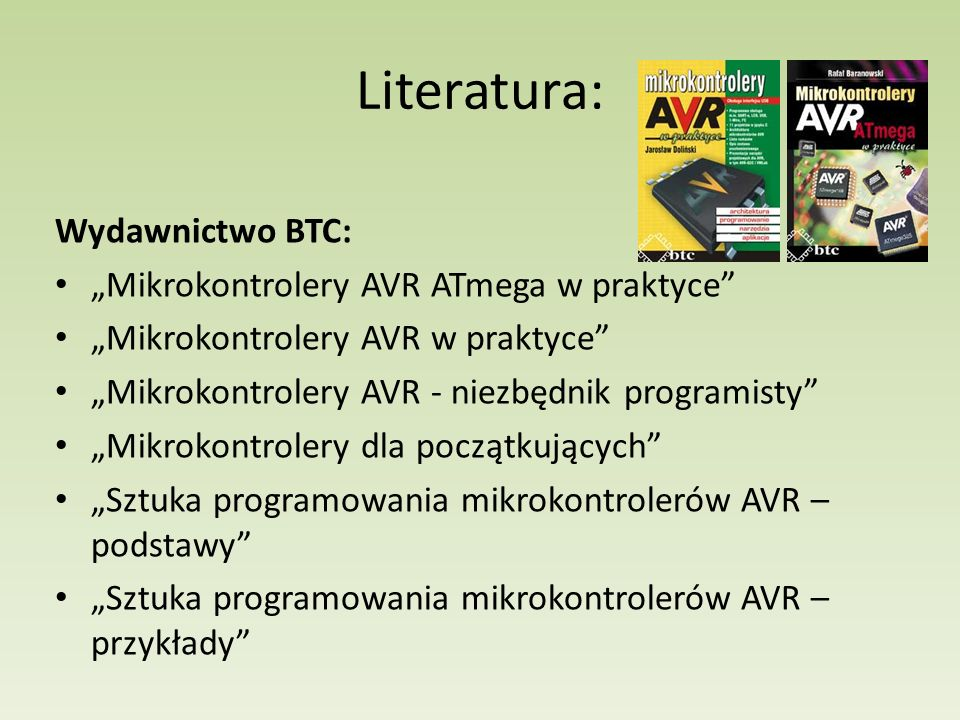 """Literatura: Wydawnictwo BTC: """"Mikrokontrolery AVR ATmega w praktyce """"Mikrokontrolery AVR w praktyce """"Mikrokontrolery AVR - niezbędnik programisty """"Mikrokontrolery dla początkujących """"Sztuka programowania mikrokontrolerów AVR – podstawy """"Sztuka programowania mikrokontrolerów AVR – przykłady"""
