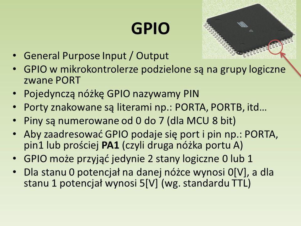 GPIO General Purpose Input / Output GPIO w mikrokontrolerze podzielone są na grupy logiczne zwane PORT Pojedynczą nóżkę GPIO nazywamy PIN Porty znakowane są literami np.: PORTA, PORTB, itd… Piny są numerowane od 0 do 7 (dla MCU 8 bit) Aby zaadresować GPIO podaje się port i pin np.: PORTA, pin1 lub prościej PA1 (czyli druga nóżka portu A) GPIO może przyjąć jedynie 2 stany logiczne 0 lub 1 Dla stanu 0 potencjał na danej nóżce wynosi 0[V], a dla stanu 1 potencjał wynosi 5[V] (wg.