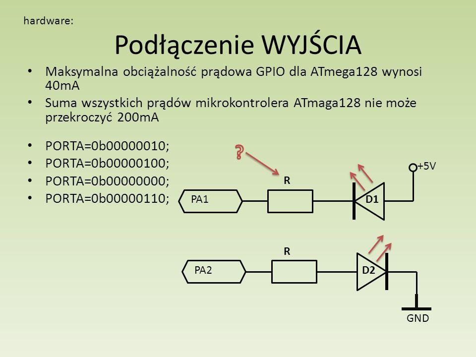 Podłączenie WYJŚCIA Maksymalna obciążalność prądowa GPIO dla ATmega128 wynosi 40mA Suma wszystkich prądów mikrokontrolera ATmaga128 nie może przekroczyć 200mA hardware: PA1 PA2 GND +5V R R PORTA=0b00000010; PORTA=0b00000100; PORTA=0b00000000; PORTA=0b00000110; D1 D2