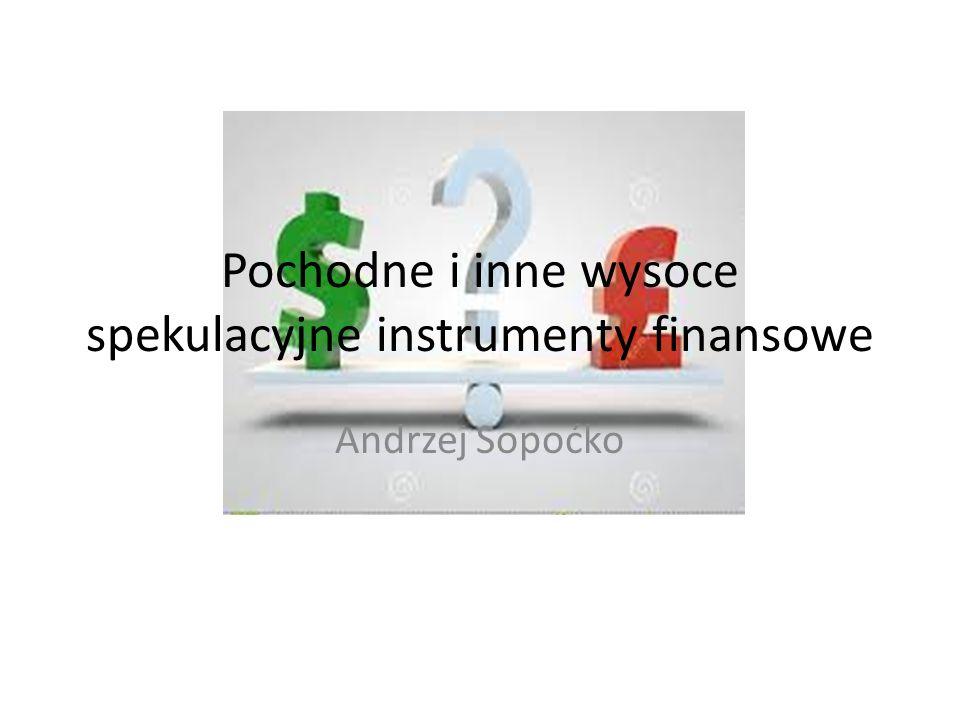 Pochodne i inne wysoce spekulacyjne instrumenty finansowe Andrzej Sopoćko