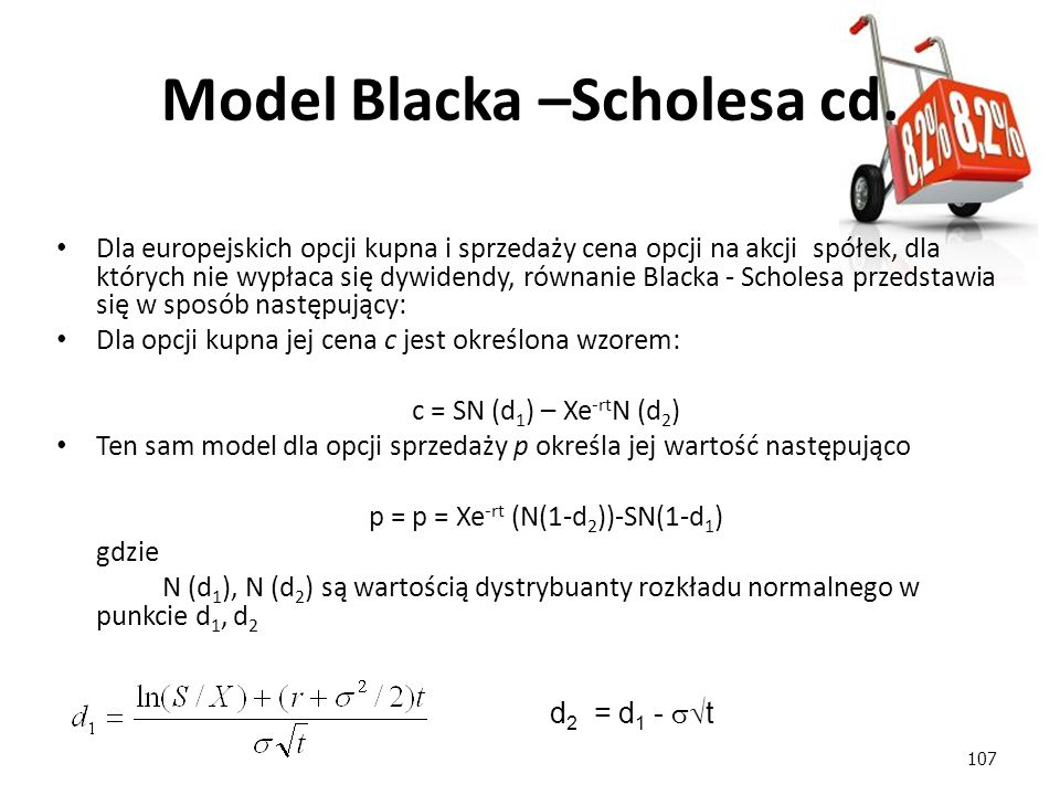 107 d 2 = d 1 -  t Dla europejskich opcji kupna i sprzedaży cena opcji na akcji spółek, dla których nie wypłaca się dywidendy, równanie Blacka - Sch