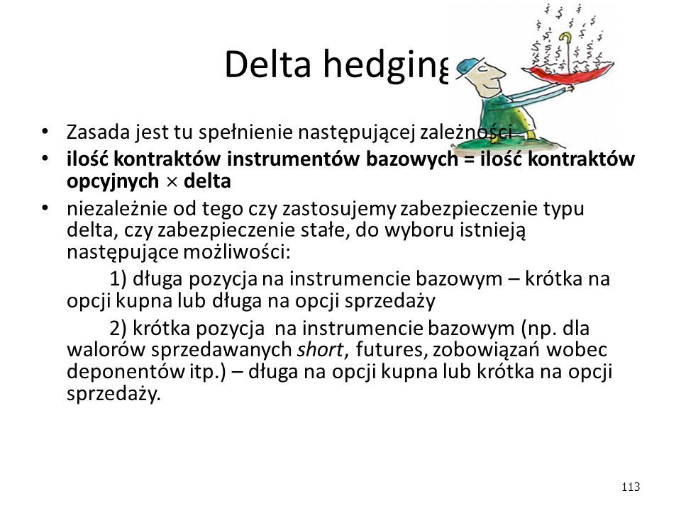 113 Delta hedging Zasada jest tu spełnienie następującej zależności ilość kontraktów instrumentów bazowych = ilość kontraktów opcyjnych  delta niezależnie od tego czy zastosujemy zabezpieczenie typu delta, czy zabezpieczenie stałe, do wyboru istnieją następujące możliwości: 1) długa pozycja na instrumencie bazowym – krótka na opcji kupna lub długa na opcji sprzedaży 2) krótka pozycja na instrumencie bazowym (np.