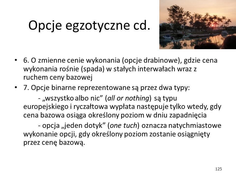125 Opcje egzotyczne cd. 6. O zmienne cenie wykonania (opcje drabinowe), gdzie cena wykonania rośnie (spada) w stałych interwałach wraz z ruchem ceny