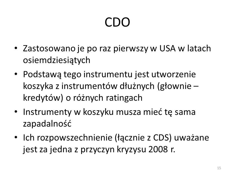 CDO Zastosowano je po raz pierwszy w USA w latach osiemdziesiątych Podstawą tego instrumentu jest utworzenie koszyka z instrumentów dłużnych (głownie – kredytów) o różnych ratingach Instrumenty w koszyku musza mieć tę sama zapadalność Ich rozpowszechnienie (łącznie z CDS) uważane jest za jedna z przyczyn kryzysu 2008 r.