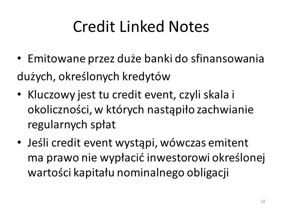 Credit Linked Notes Emitowane przez duże banki do sfinansowania dużych, określonych kredytów Kluczowy jest tu credit event, czyli skala i okoliczności, w których nastąpiło zachwianie regularnych spłat Jeśli credit event wystąpi, wówczas emitent ma prawo nie wypłacić inwestorowi określonej wartości kapitału nominalnego obligacji 18
