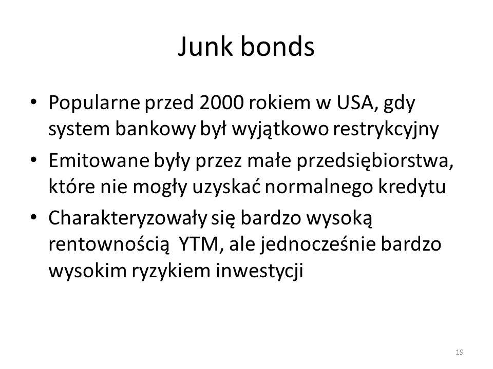 Junk bonds Popularne przed 2000 rokiem w USA, gdy system bankowy był wyjątkowo restrykcyjny Emitowane były przez małe przedsiębiorstwa, które nie mogły uzyskać normalnego kredytu Charakteryzowały się bardzo wysoką rentownością YTM, ale jednocześnie bardzo wysokim ryzykiem inwestycji 19