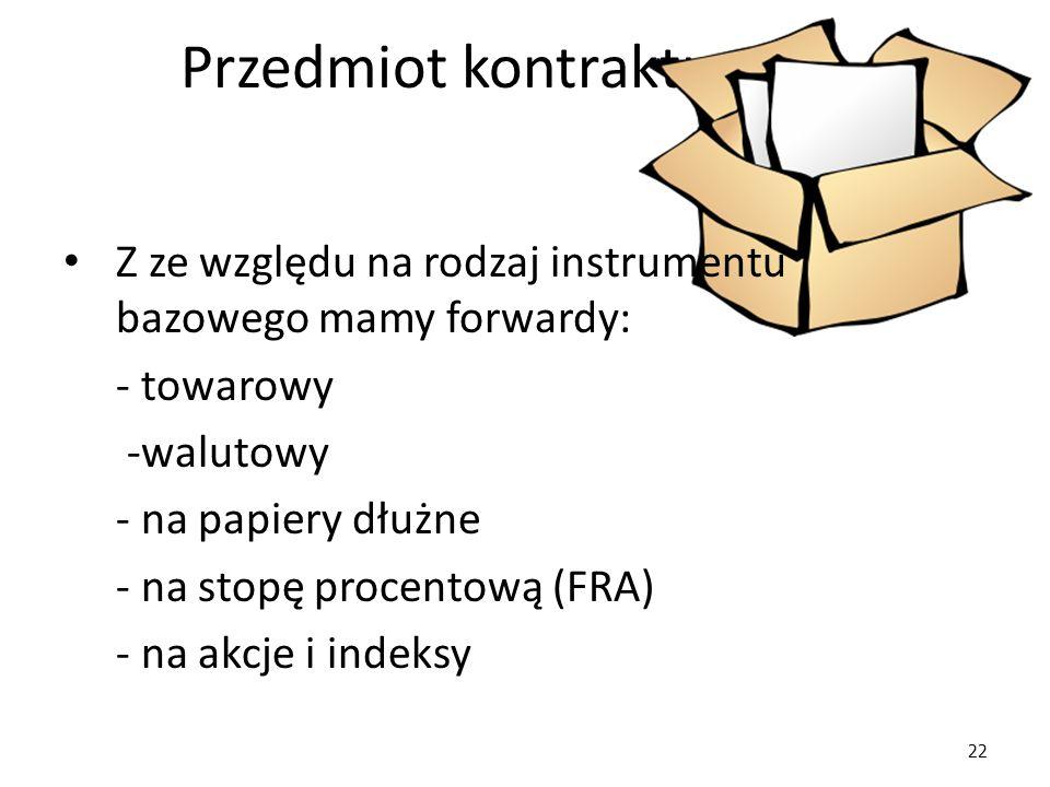 22 Przedmiot kontraktu Z ze względu na rodzaj instrumentu bazowego mamy forwardy: - towarowy -walutowy - na papiery dłużne - na stopę procentową (FRA) - na akcje i indeksy