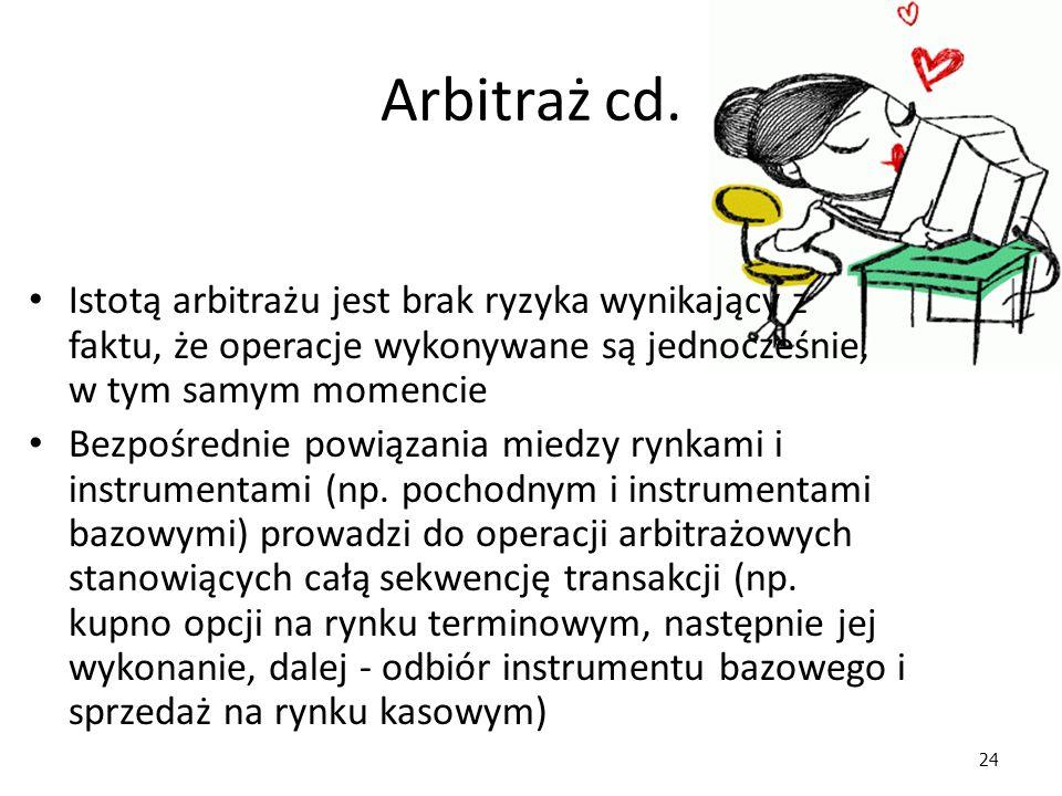 24 Arbitraż cd. Istotą arbitrażu jest brak ryzyka wynikający z faktu, że operacje wykonywane są jednocześnie, w tym samym momencie Bezpośrednie powiąz