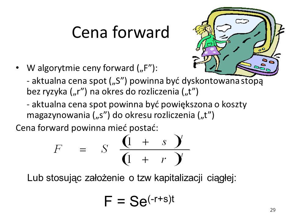 """29 Cena forward Lub stosując założenie o tzw kapitalizacji ciągłej: F = Se (-r+s)t W algorytmie ceny forward (""""F""""): - aktualna cena spot (""""S"""") powinna"""