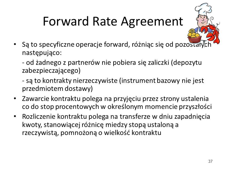 37 Forward Rate Agreement Są to specyficzne operacje forward, różniąc się od pozostałych następująco: - od żadnego z partnerów nie pobiera się zaliczki (depozytu zabezpieczającego) - są to kontrakty nierzeczywiste (instrument bazowy nie jest przedmiotem dostawy) Zawarcie kontraktu polega na przyjęciu przez strony ustalenia co do stop procentowych w określonym momencie przyszłości Rozliczenie kontraktu polega na transferze w dniu zapadnięcia kwoty, stanowiącej różnicę miedzy stopą ustaloną a rzeczywistą, pomnożoną o wielkość kontraktu