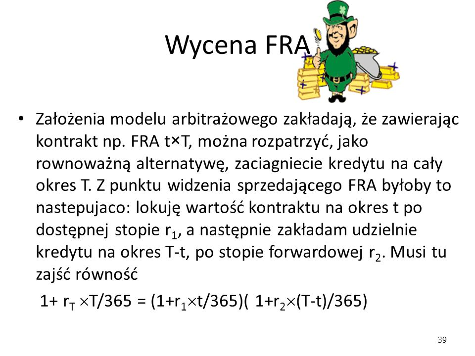 39 Wycena FRA Założenia modelu arbitrażowego zakładają, że zawierając kontrakt np. FRA t×T, można rozpatrzyć, jako rownoważną alternatywę, zaciagnieci