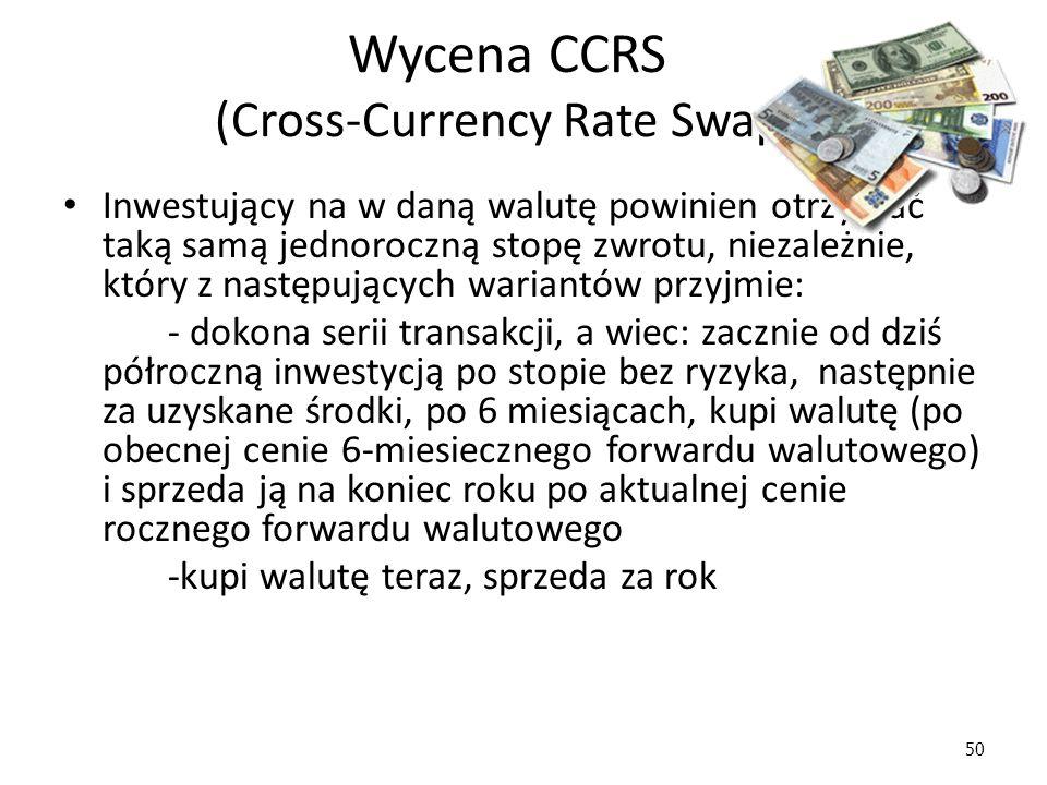 50 Wycena CCRS (Cross-Currency Rate Swap) Inwestujący na w daną walutę powinien otrzymać taką samą jednoroczną stopę zwrotu, niezależnie, który z następujących wariantów przyjmie: - dokona serii transakcji, a wiec: zacznie od dziś półroczną inwestycją po stopie bez ryzyka, następnie za uzyskane środki, po 6 miesiącach, kupi walutę (po obecnej cenie 6-miesiecznego forwardu walutowego) i sprzeda ją na koniec roku po aktualnej cenie rocznego forwardu walutowego -kupi walutę teraz, sprzeda za rok