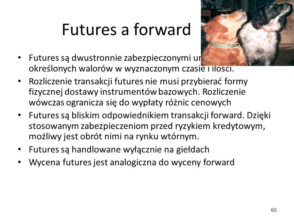 60 Futures a forward Futures są dwustronnie zabezpieczonymi umowami o dostawę określonych walorów w wyznaczonym czasie i ilości. Rozliczenie transakcj
