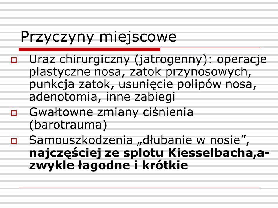 """Przyczyny miejscowe  Uraz chirurgiczny (jatrogenny): operacje plastyczne nosa, zatok przynosowych, punkcja zatok, usunięcie polipów nosa, adenotomia, inne zabiegi  Gwałtowne zmiany ciśnienia (barotrauma)  Samouszkodzenia """"dłubanie w nosie , najczęściej ze splotu Kiesselbacha,a- zwykle łagodne i krótkie"""