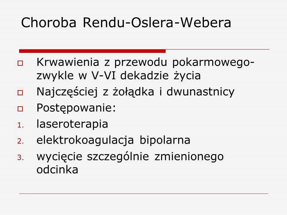 Choroba Rendu-Oslera-Webera  Krwawienia z przewodu pokarmowego- zwykle w V-VI dekadzie życia  Najczęściej z żołądka i dwunastnicy  Postępowanie: 1.