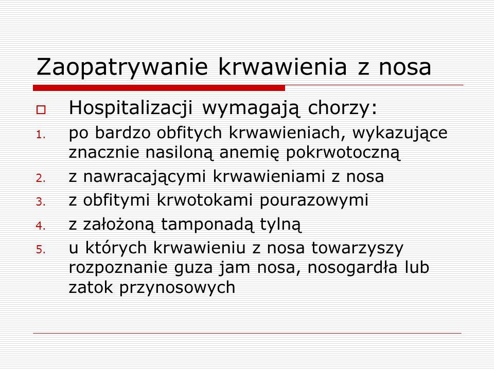 Zaopatrywanie krwawienia z nosa  Hospitalizacji wymagają chorzy: 1.
