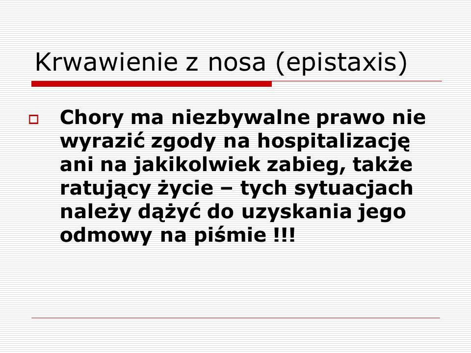 Krwawienie z nosa (epistaxis)  Chory ma niezbywalne prawo nie wyrazić zgody na hospitalizację ani na jakikolwiek zabieg, także ratujący życie – tych sytuacjach należy dążyć do uzyskania jego odmowy na piśmie !!!
