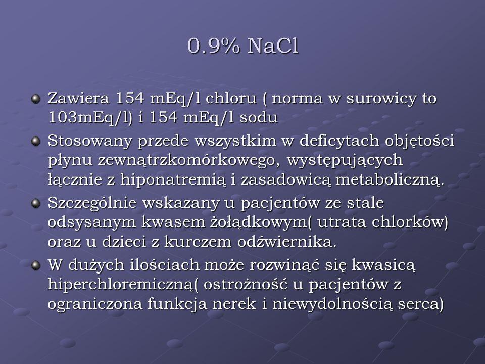 0.9% NaCl Zawiera 154 mEq/l chloru ( norma w surowicy to 103mEq/l) i 154 mEq/l sodu Stosowany przede wszystkim w deficytach objętości płynu zewnątrzko
