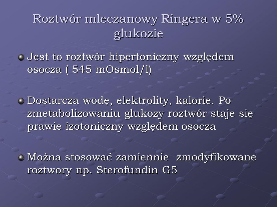Roztwór mleczanowy Ringera w 5% glukozie Jest to roztwór hipertoniczny względem osocza ( 545 mOsmol/l) Dostarcza wodę, elektrolity, kalorie. Po zmetab