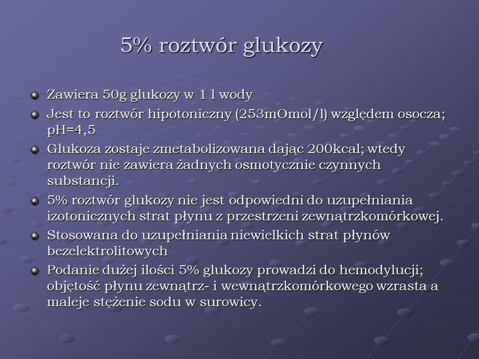 5% roztwór glukozy Zawiera 50g glukozy w 1 l wody Jest to roztwór hipotoniczny (253mOmol/l) względem osocza; pH=4,5 Glukoza zostaje zmetabolizowana da