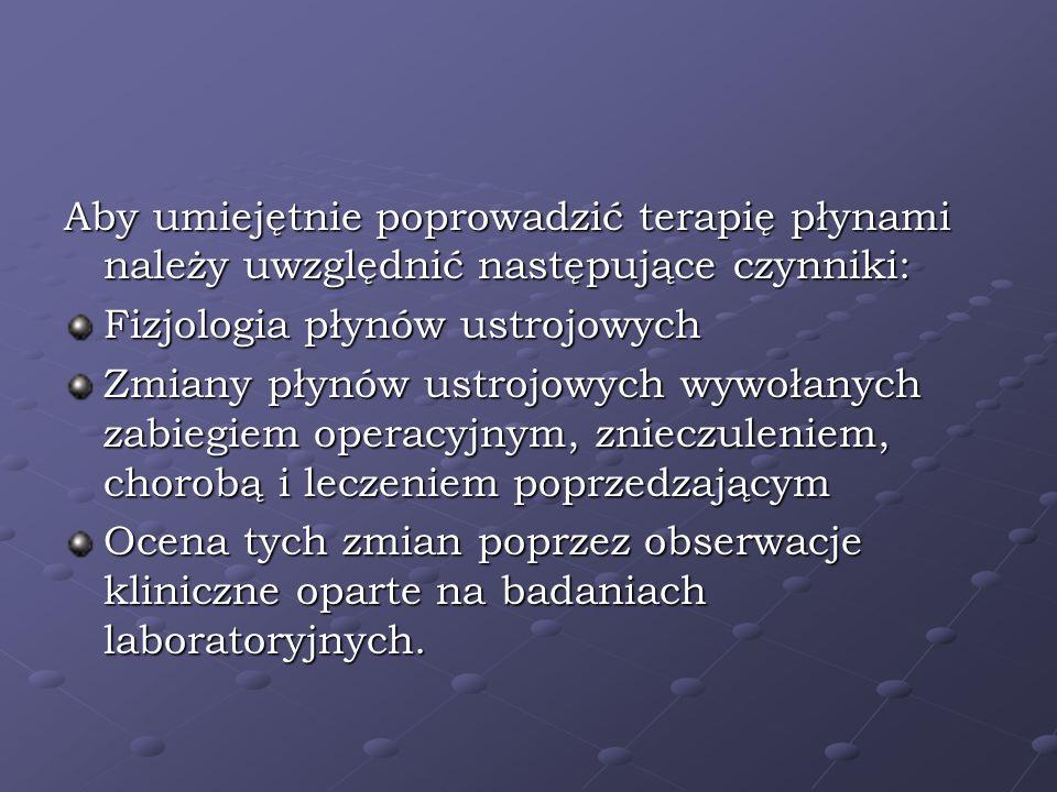 Aby umiejętnie poprowadzić terapię płynami należy uwzględnić następujące czynniki: Fizjologia płynów ustrojowych Zmiany płynów ustrojowych wywołanych