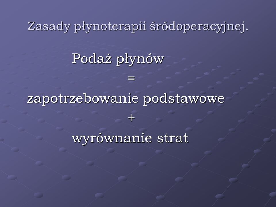 Zasady płynoterapii śródoperacyjnej. Podaż płynów = zapotrzebowanie podstawowe + wyrównanie strat wyrównanie strat