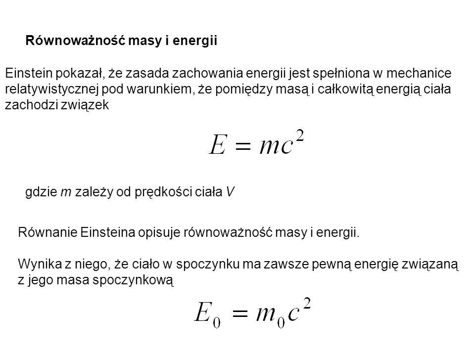 Równoważność masy i energii Einstein pokazał, że zasada zachowania energii jest spełniona w mechanice relatywistycznej pod warunkiem, że pomiędzy masą