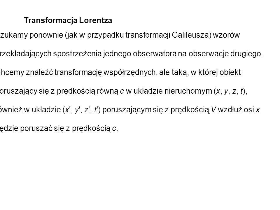 Transformacja Lorentza Szukamy ponownie (jak w przypadku transformacji Galileusza) wzorów przekładających spostrzeżenia jednego obserwatora na obserwa