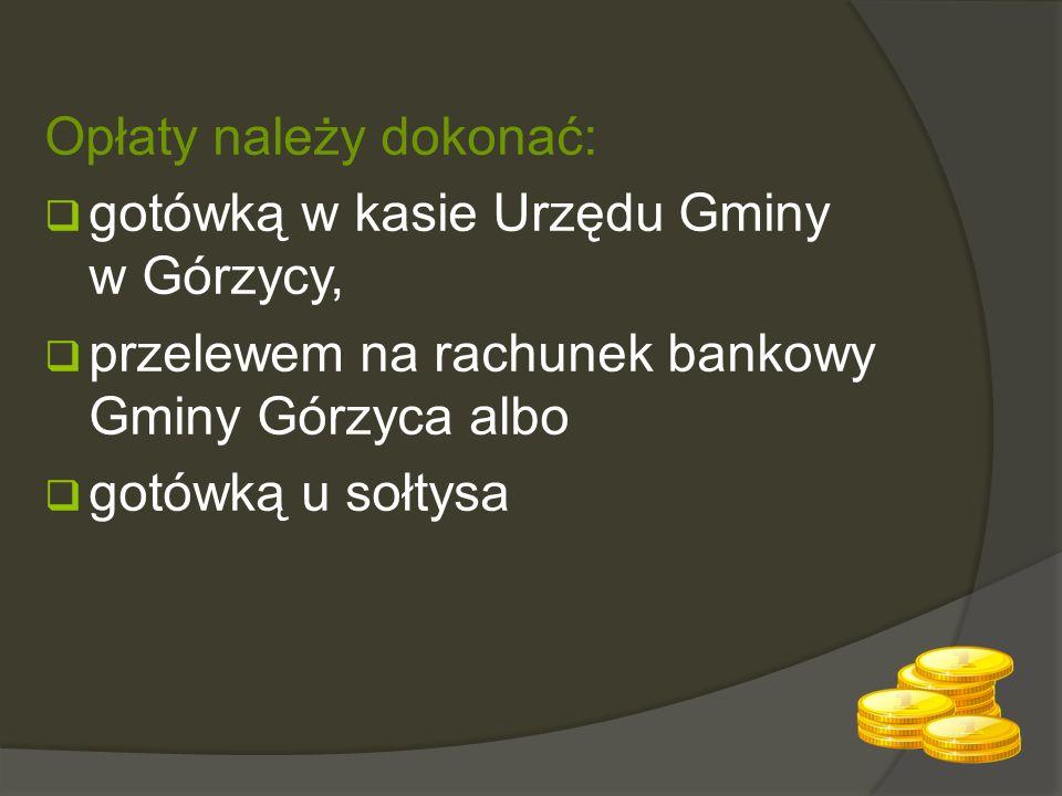 Opłaty należy dokonać:  gotówką w kasie Urzędu Gminy w Górzycy,  przelewem na rachunek bankowy Gminy Górzyca albo  gotówką u sołtysa