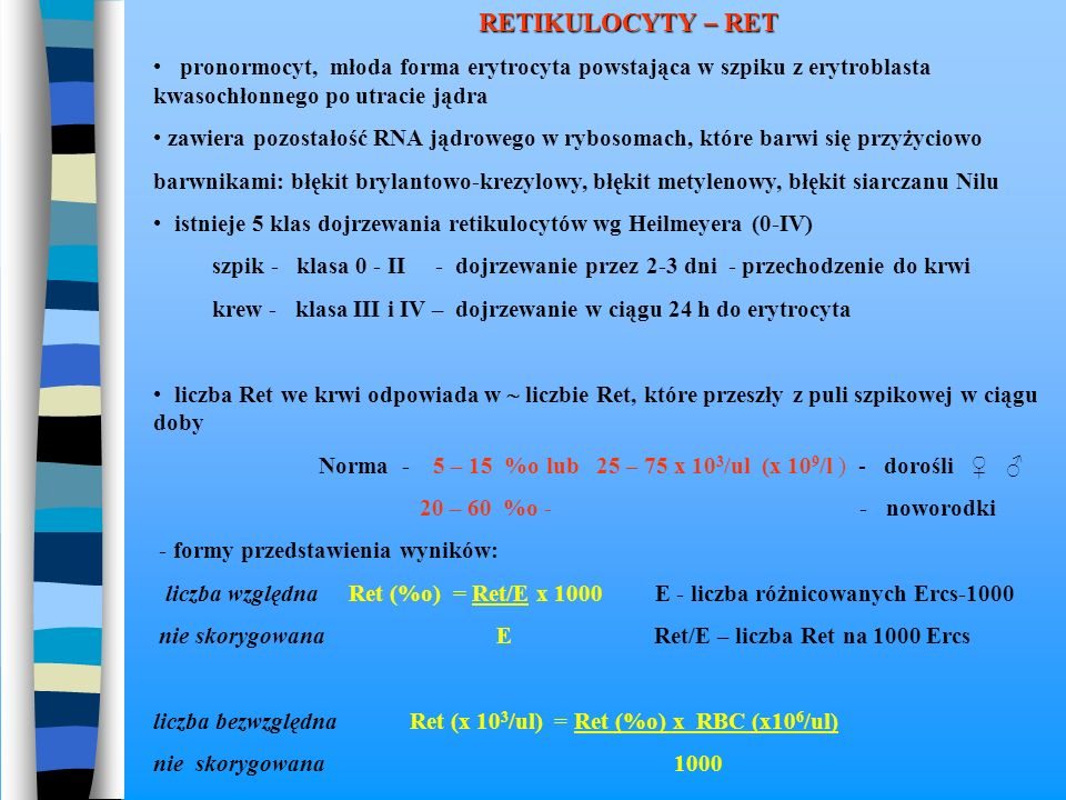 RETIKULOCYTY – RET pronormocyt, młoda forma erytrocyta powstająca w szpiku z erytroblasta kwasochłonnego po utracie jądra zawiera pozostałość RNA jądr