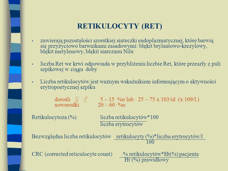 RETIKULOCYTY (RET) zawierają pozostałości szorstkiej siateczki endoplazmatycznej, które barwią się przyżyciowo barwnikami zasadowymi: błękit brylantowo-krezylowy, błękit metylenowy, błękit siarczanu Nilu liczba Ret we krwi odpowiada w przybliżeniu liczbie Ret, które przeszły z puli szpikowej w ciągu doby Liczba retikulocytów jest ważnym wskaźnikiem informującym o aktywności erytropoetycznej szpiku dorośli ♀ ♂ 5 – 15 %o lub 25 – 75 x 103/ul (x 109/l ) noworodki 20 – 60 %o Retikulocytoza (%)liczba retikulocytów*100 liczba erytrocytów Bezwzględna liczba retikulocytów retikulocyty (%)*liczba erytrocytów/l 100 CRC (corrected reticulocyte count) % retikulocytów*Ht(%) pacjenta Ht (%) prawidłowy