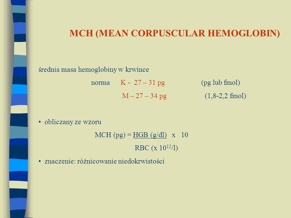 średnia masa hemoglobiny w krwince norma K - 27 – 31 pg (pg lub fmol) M – 27 – 34 pg (1,8-2,2 fmol) obliczany ze wzoru MCH (pg) = HGB (g/dl) x 10 RBC (x 10 12 /l) znaczenie: różnicowanie niedokrwistości MCH (MEAN CORPUSCULAR HEMOGLOBIN)
