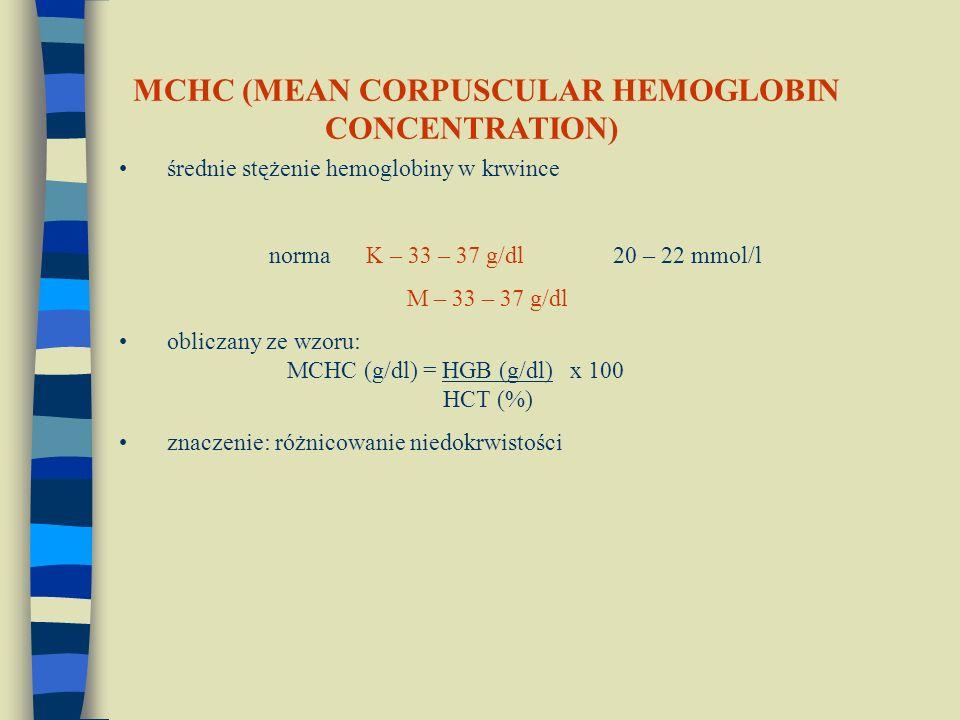 średnie stężenie hemoglobiny w krwince norma K – 33 – 37 g/dl 20 – 22 mmol/l M – 33 – 37 g/dl obliczany ze wzoru: MCHC (g/dl) = HGB (g/dl) x 100 HCT (%) znaczenie: różnicowanie niedokrwistości MCHC (MEAN CORPUSCULAR HEMOGLOBIN CONCENTRATION)