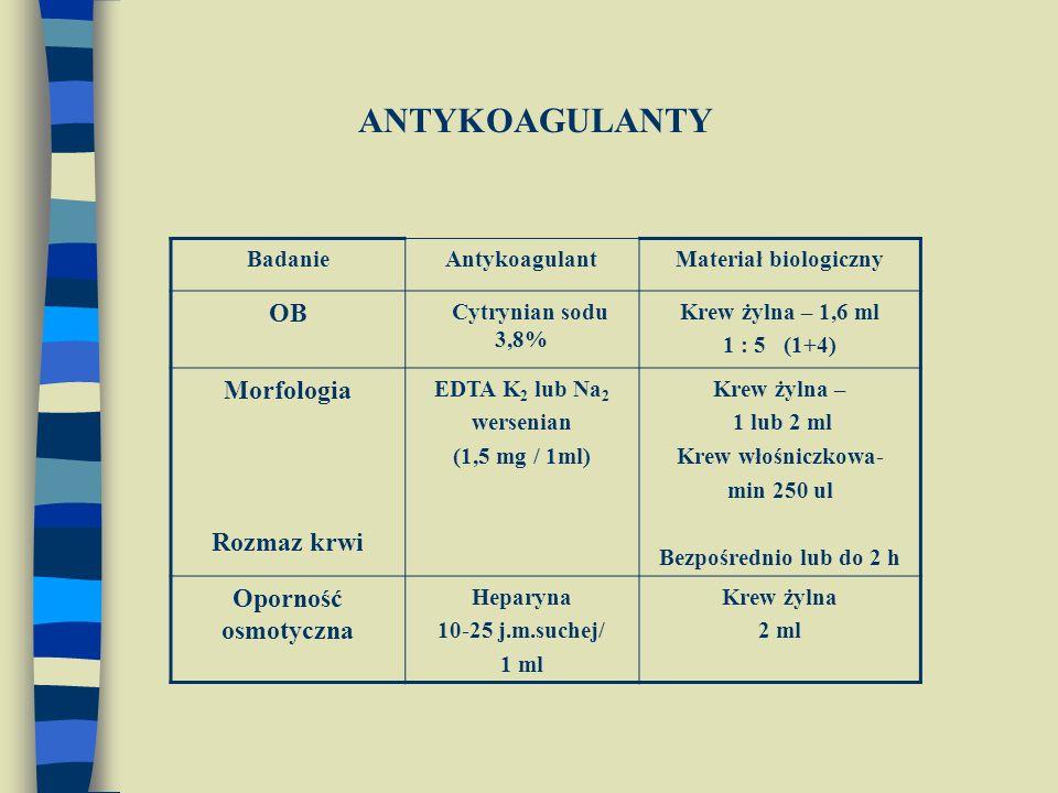 BadanieAntykoagulantMateriał biologiczny OB Cytrynian sodu 3,8% Krew żylna – 1,6 ml 1 : 5 (1+4) Morfologia Rozmaz krwi EDTA K 2 lub Na 2 wersenian (1,5 mg / 1ml) Krew żylna – 1 lub 2 ml Krew włośniczkowa- min 250 ul Bezpośrednio lub do 2 h Oporność osmotyczna Heparyna 10-25 j.m.suchej/ 1 ml Krew żylna 2 ml ANTYKOAGULANTY