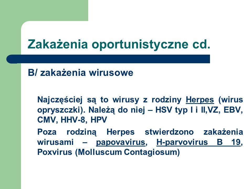 Zakażenia oportunistyczne cd. B/ zakażenia wirusowe Najczęściej są to wirusy z rodziny Herpes (wirus opryszczki). Należą do niej – HSV typ I i II,VZ,