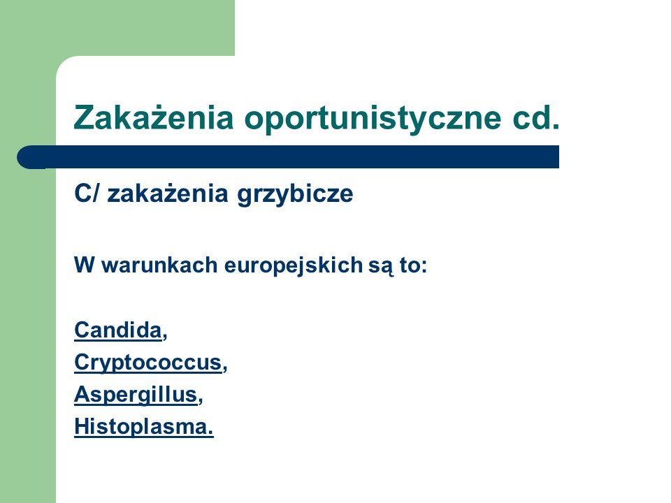 Zakażenia oportunistyczne cd. C/ zakażenia grzybicze W warunkach europejskich są to: Candida, Cryptococcus, Aspergillus, Histoplasma.