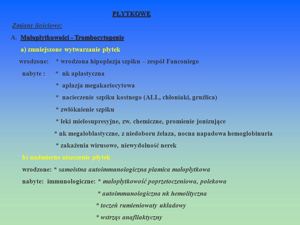 PŁYTKOWE Zmiany ilościowe: Małopłytkowości - Trombocytopenie A. Małopłytkowości - Trombocytopenie a) zmniejszone wytwarzanie płytek wrodzone: * wrodzo