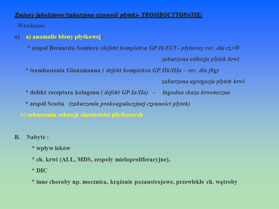 Zmiany jakościowe (zaburzona czynność płytek)- TROMBOCYTOPATIE: Wrodzone a) a) anomalie błony płytkowej: * zespół Bernarda-Souliera (defekt kompleksu