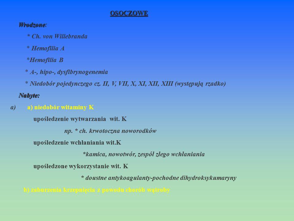 OSOCZOWE Wrodzone Wrodzone: * Ch. von Willebranda * Hemofilia A *Hemofilia B * A-, hipo-, dysfibrynogenemia * Niedobór pojedynczego cz. II, V, VII, X,