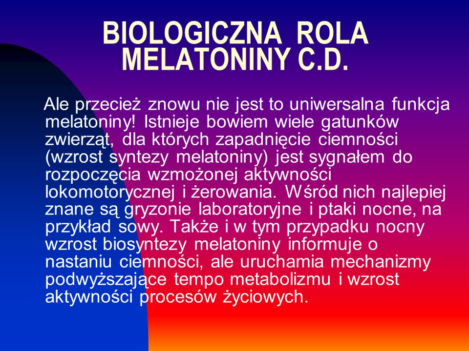 BIOLOGICZNA ROLA MELATONINY C.D. Ale przecież znowu nie jest to uniwersalna funkcja melatoniny! Istnieje bowiem wiele gatunków zwierząt, dla których z