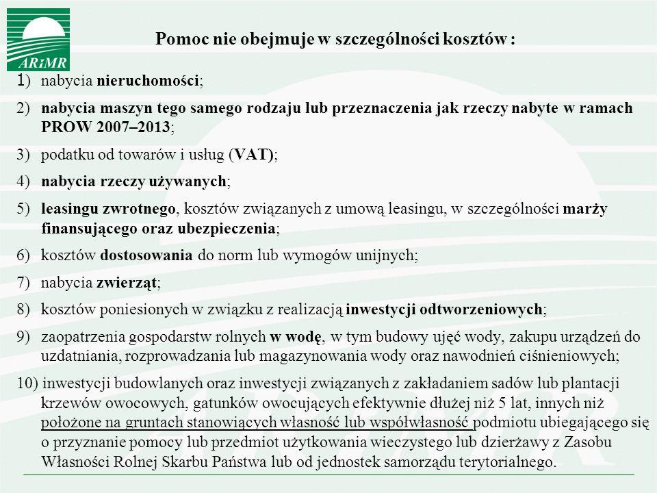 Pomoc nie obejmuje w szczególności kosztów : 1 ) nabycia nieruchomości; 2) nabycia maszyn tego samego rodzaju lub przeznaczenia jak rzeczy nabyte w ramach PROW 2007–2013; 3) podatku od towarów i usług (VAT); 4) nabycia rzeczy używanych; 5) leasingu zwrotnego, kosztów związanych z umową leasingu, w szczególności marży finansującego oraz ubezpieczenia; 6) kosztów dostosowania do norm lub wymogów unijnych; 7) nabycia zwierząt; 8) kosztów poniesionych w związku z realizacją inwestycji odtworzeniowych; 9) zaopatrzenia gospodarstw rolnych w wodę, w tym budowy ujęć wody, zakupu urządzeń do uzdatniania, rozprowadzania lub magazynowania wody oraz nawodnień ciśnieniowych; 10) inwestycji budowlanych oraz inwestycji związanych z zakładaniem sadów lub plantacji krzewów owocowych, gatunków owocujących efektywnie dłużej niż 5 lat, innych niż położone na gruntach stanowiących własność lub współwłasność podmiotu ubiegającego się o przyznanie pomocy lub przedmiot użytkowania wieczystego lub dzierżawy z Zasobu Własności Rolnej Skarbu Państwa lub od jednostek samorządu terytorialnego.