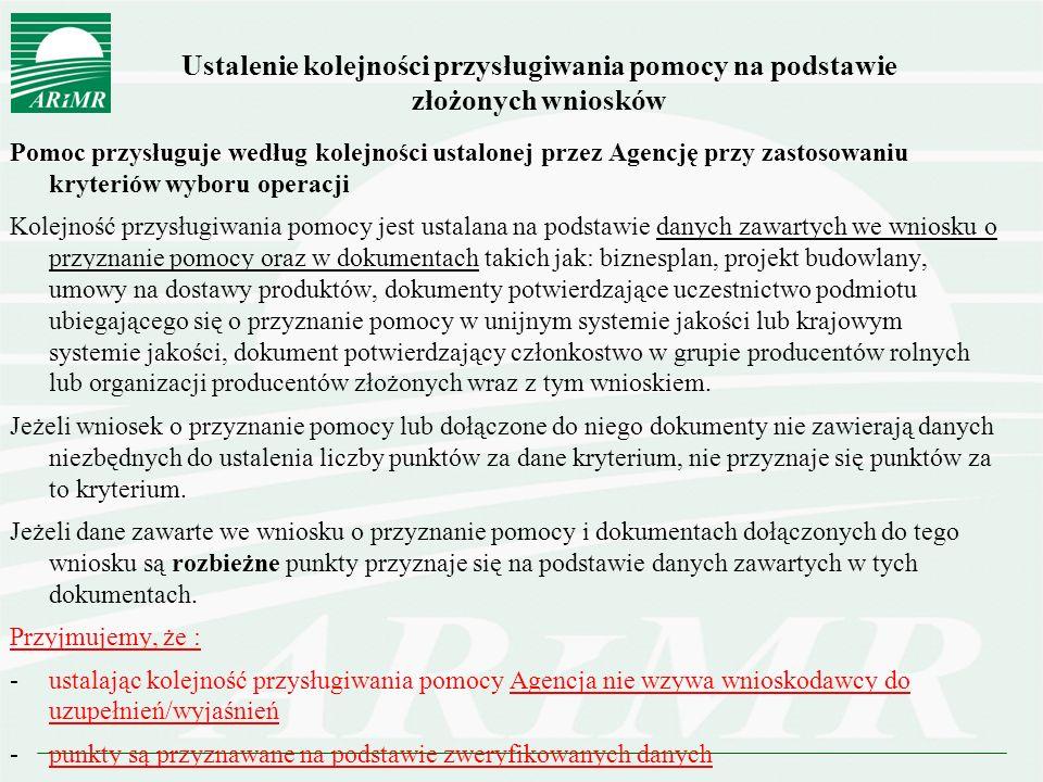Ustalenie kolejności przysługiwania pomocy na podstawie złożonych wniosków Pomoc przysługuje według kolejności ustalonej przez Agencję przy zastosowaniu kryteriów wyboru operacji Kolejność przysługiwania pomocy jest ustalana na podstawie danych zawartych we wniosku o przyznanie pomocy oraz w dokumentach takich jak: biznesplan, projekt budowlany, umowy na dostawy produktów, dokumenty potwierdzające uczestnictwo podmiotu ubiegającego się o przyznanie pomocy w unijnym systemie jakości lub krajowym systemie jakości, dokument potwierdzający członkostwo w grupie producentów rolnych lub organizacji producentów złożonych wraz z tym wnioskiem.