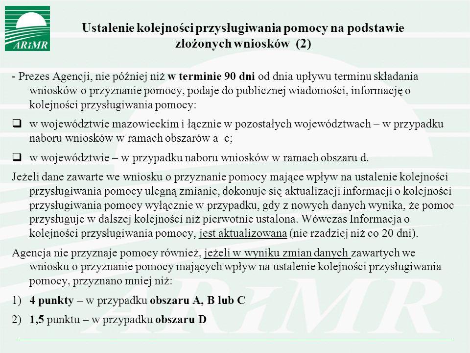 Ustalenie kolejności przysługiwania pomocy na podstawie złożonych wniosków (2) - Prezes Agencji, nie później niż w terminie 90 dni od dnia upływu terminu składania wniosków o przyznanie pomocy, podaje do publicznej wiadomości, informację o kolejności przysługiwania pomocy:  w województwie mazowieckim i łącznie w pozostałych województwach – w przypadku naboru wniosków w ramach obszarów a–c;  w województwie – w przypadku naboru wniosków w ramach obszaru d.