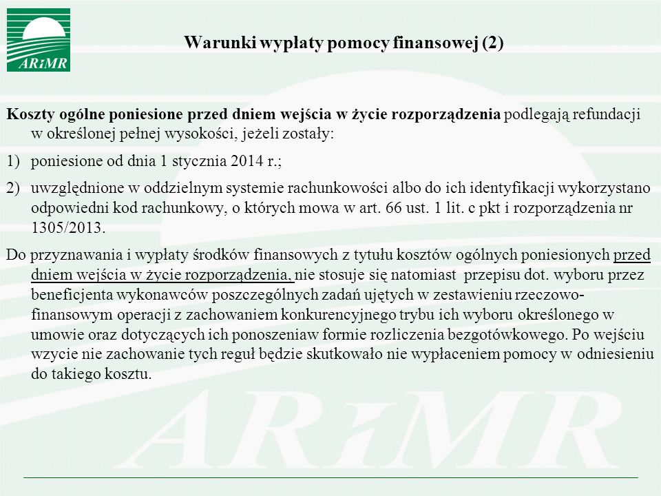 Warunki wypłaty pomocy finansowej (2) Koszty ogólne poniesione przed dniem wejścia w życie rozporządzenia podlegają refundacji w określonej pełnej wysokości, jeżeli zostały: 1)poniesione od dnia 1 stycznia 2014 r.; 2)uwzględnione w oddzielnym systemie rachunkowości albo do ich identyfikacji wykorzystano odpowiedni kod rachunkowy, o których mowa w art.