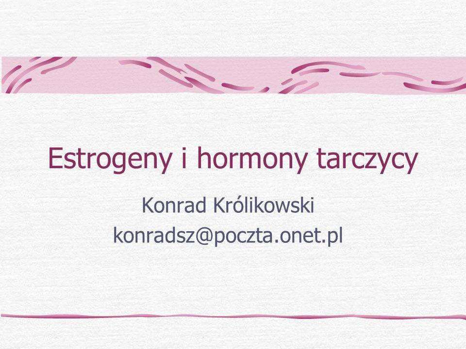 Estrogeny i hormony tarczycy Konrad Królikowski konradsz@poczta.onet.pl