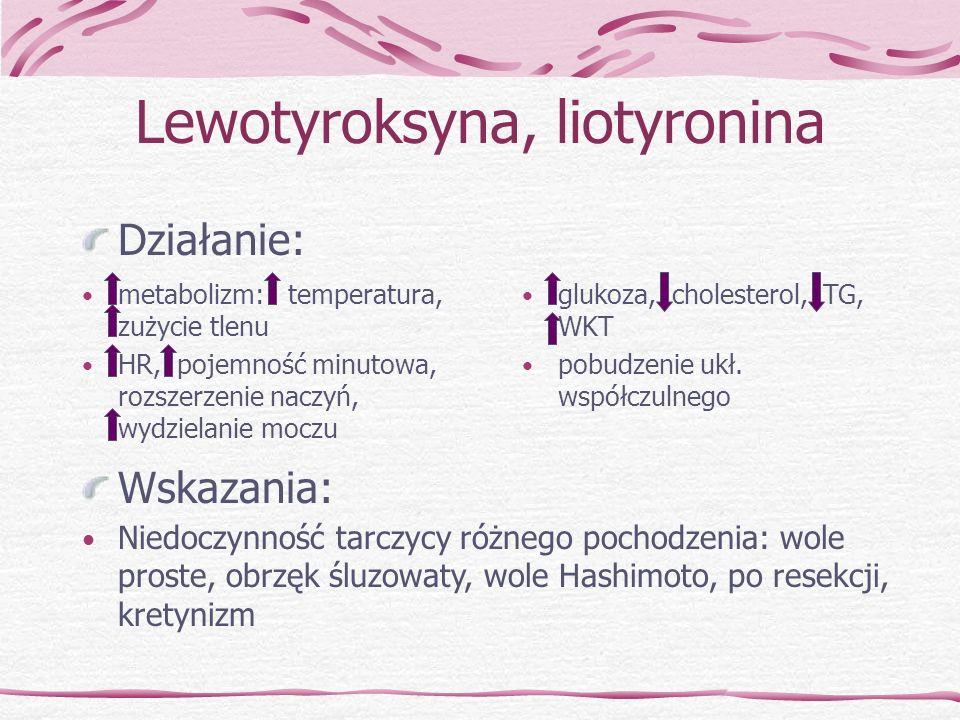 Lewotyroksyna, liotyronina Działanie: metabolizm: temperatura, zużycie tlenu HR, pojemność minutowa, rozszerzenie naczyń, wydzielanie moczu glukoza, c