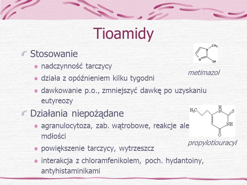 Tioamidy Stosowanie nadczynność tarczycy działa z opóźnieniem kilku tygodni dawkowanie p.o., zmniejszyć dawkę po uzyskaniu eutyreozy Działania niepożą