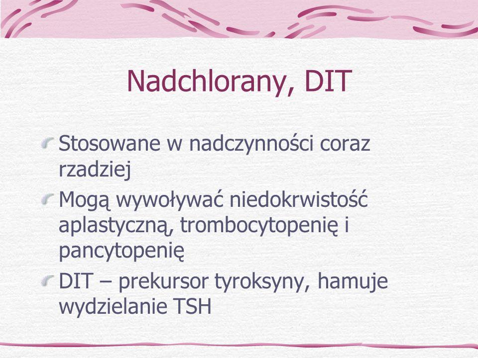 Nadchlorany, DIT Stosowane w nadczynności coraz rzadziej Mogą wywoływać niedokrwistość aplastyczną, trombocytopenię i pancytopenię DIT – prekursor tyr
